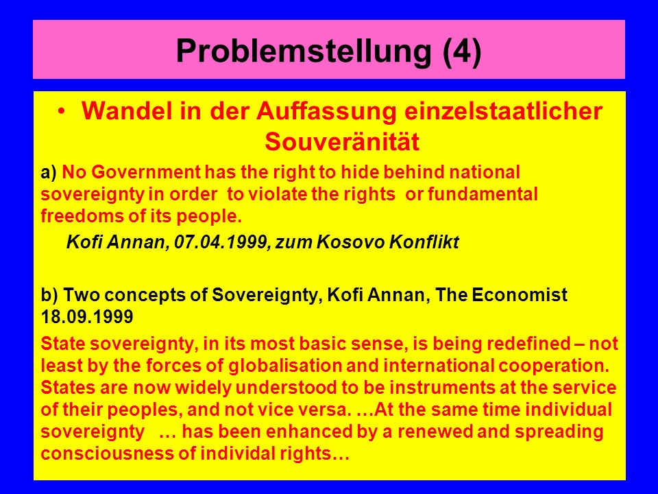 Problemstellung (4) Wandel in der Auffassung einzelstaatlicher Souveränität a) No Government has the right to hide behind national sovereignty in order to violate the rights or fundamental freedoms of its people.