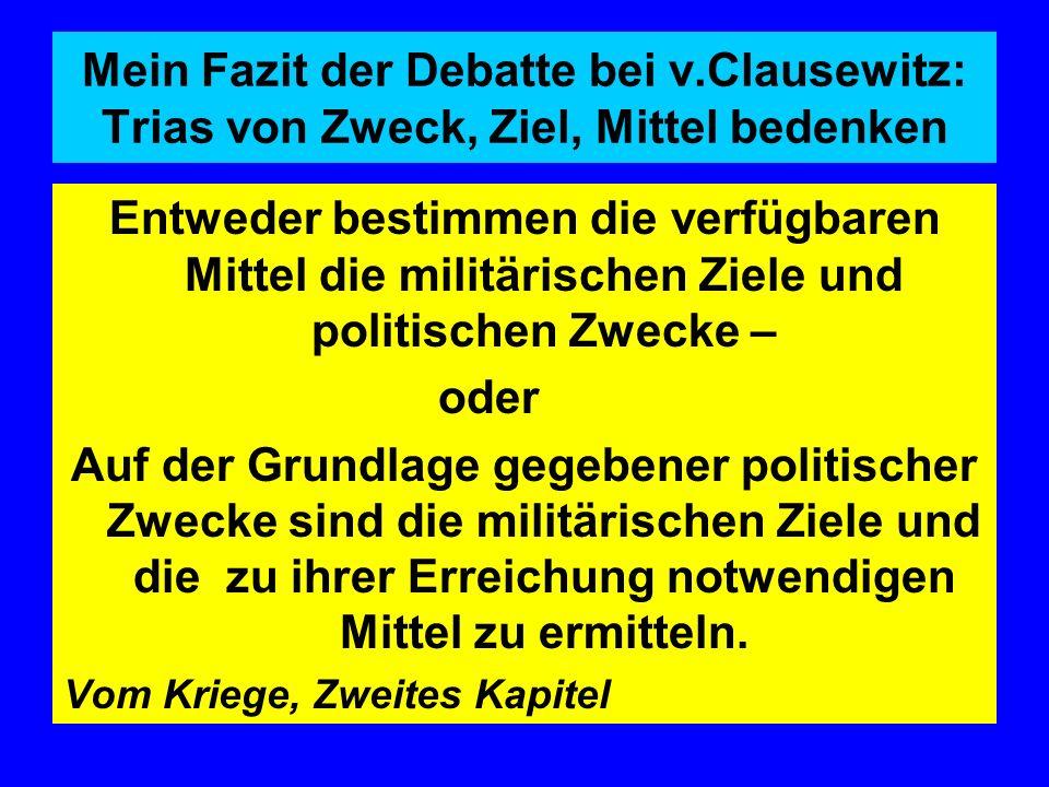 Mein Fazit der Debatte bei v.Clausewitz: Trias von Zweck, Ziel, Mittel bedenken Entweder bestimmen die verfügbaren Mittel die militärischen Ziele und