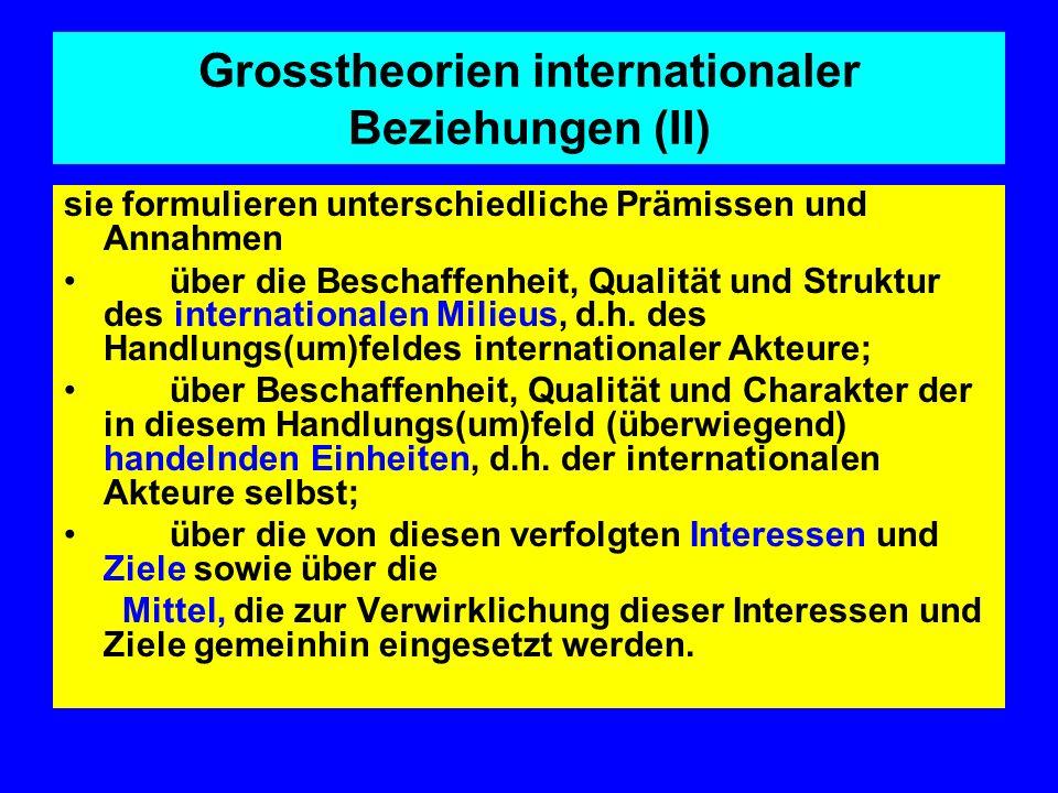 Grosstheorien internationaler Beziehungen (II) sie formulieren unterschiedliche Prämissen und Annahmen über die Beschaffenheit, Qualität und Struktur