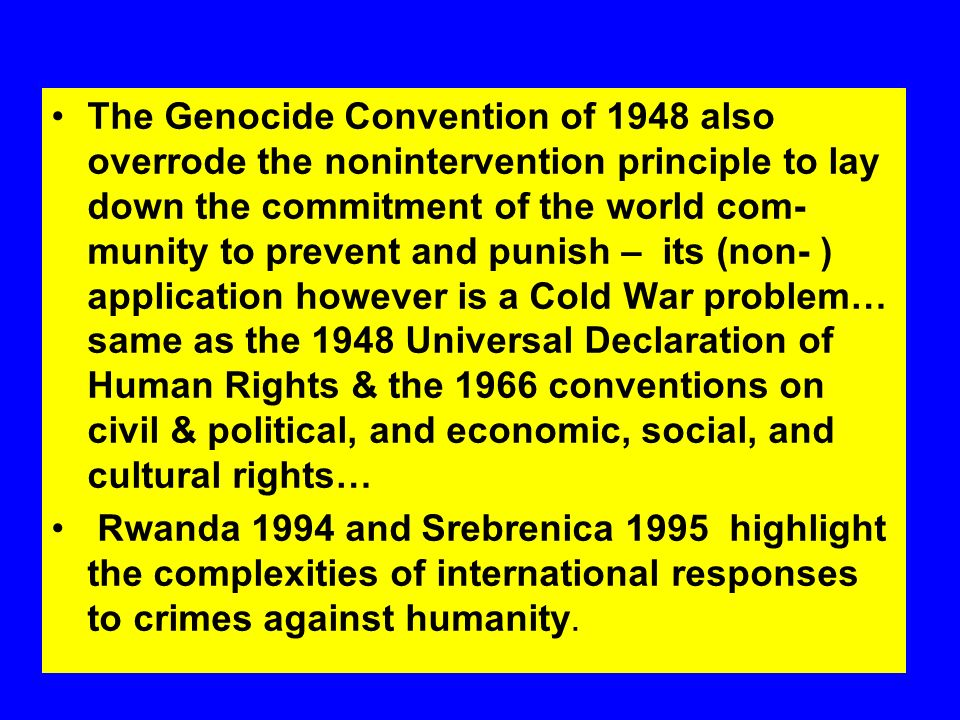 The Genocide Convention of 1948 also overrode the nonintervention principle to lay down the commitment of the world com- munity to prevent and punish – its (non- ) application however is a Cold War problem… same as the 1948 Universal Declaration of Human Rights & the 1966 conventions on civil & political, and economic, social, and cultural rights… Rwanda 1994 and Srebrenica 1995 highlight the complexities of international responses to crimes against humanity.