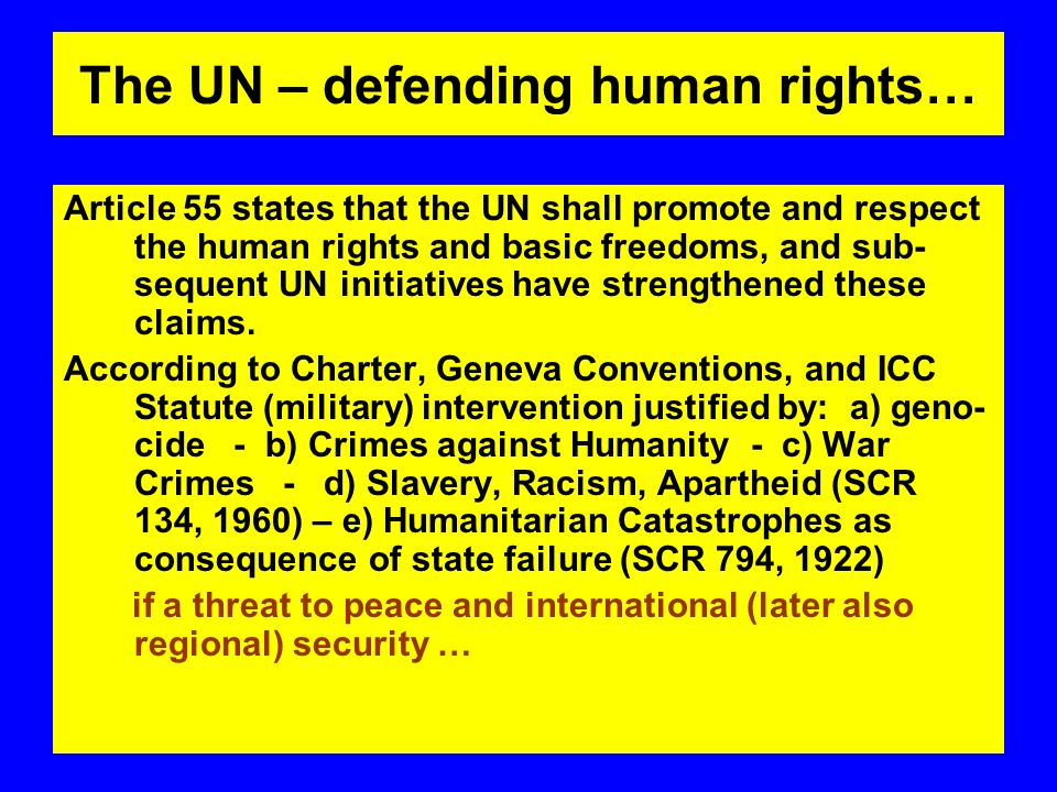 The UN – defending human rights… Article 55 states that the UN shall promote and respect the human rights and basic freedoms, and sub- sequent UN initiatives have strengthened these claims.