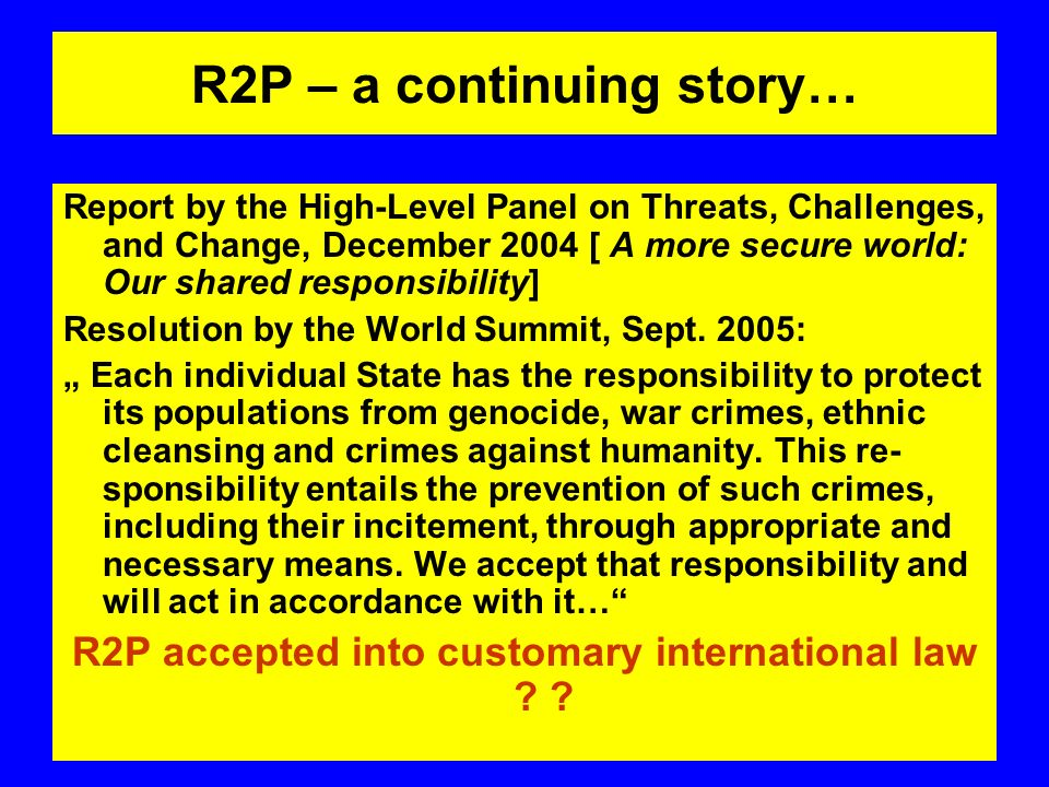 R2P – a continuing story… Report by the High-Level Panel on Threats, Challenges, and Change, December 2004 [ A more secure world: Our shared responsibility] Resolution by the World Summit, Sept.