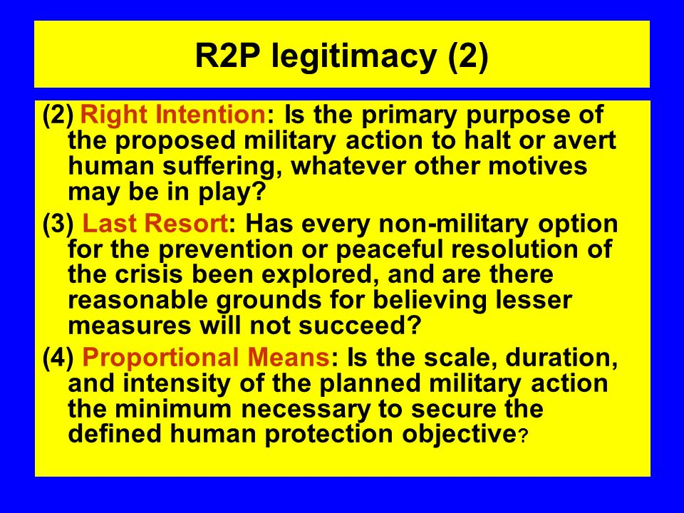 R2P legitimacy (2) (2) Right Intention: Is the primary purpose of the proposed military action to halt or avert human suffering, whatever other motives may be in play.