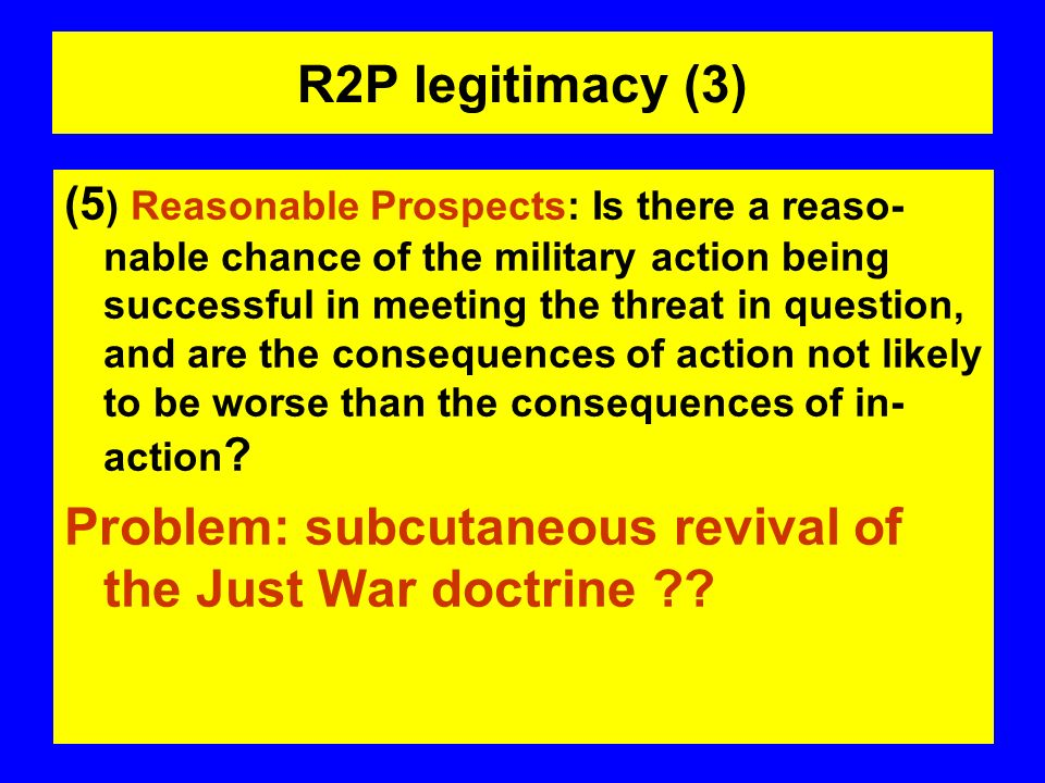 R2P legitimacy (3) (5 ) Reasonable Prospects: Is there a reaso- nable chance of the military action being successful in meeting the threat in question, and are the consequences of action not likely to be worse than the consequences of in- action .