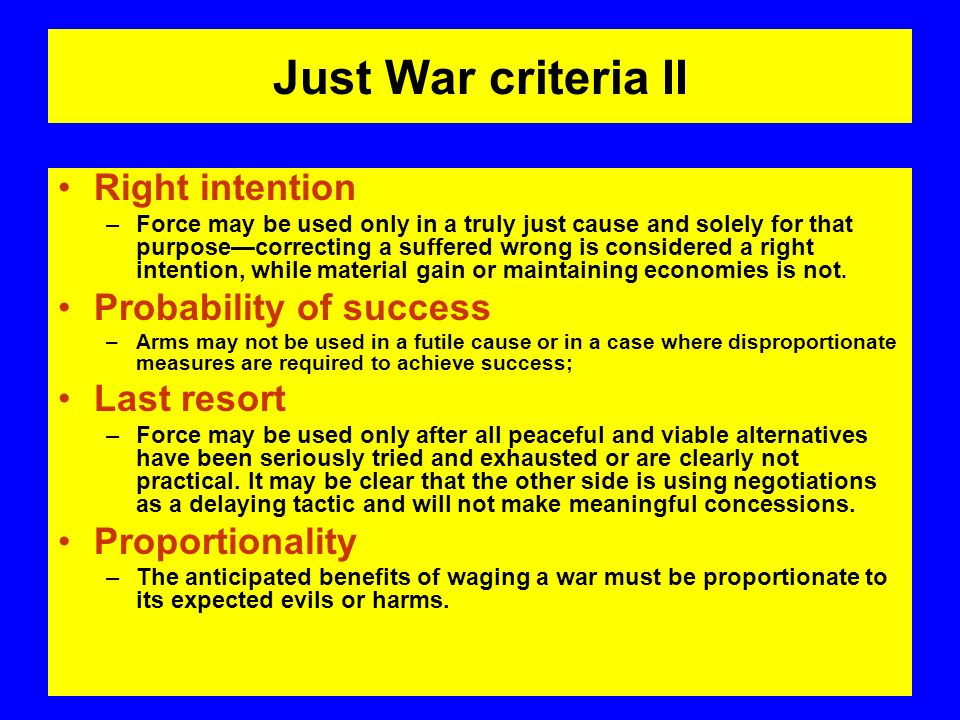 Just War criteria II Right intention –Force may be used only in a truly just cause and solely for that purposecorrecting a suffered wrong is considered a right intention, while material gain or maintaining economies is not.