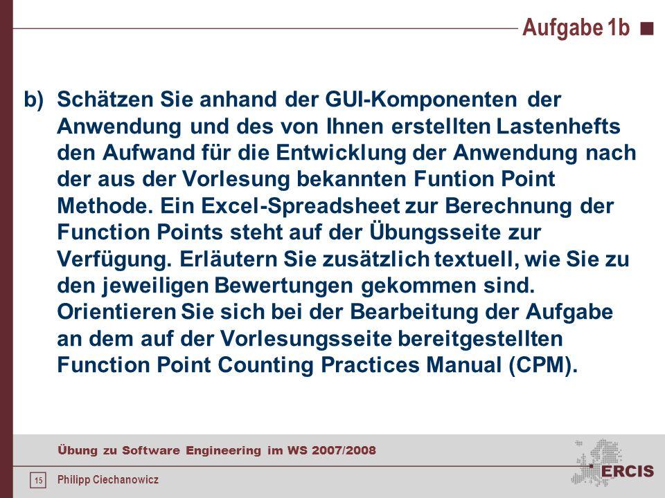 14 Übung zu Software Engineering im WS 2007/2008 Philipp Ciechanowicz Aufgabe 1a Produktleistungen /LL10/ alle Funktionen sollen höchstens 2 Sekunde b