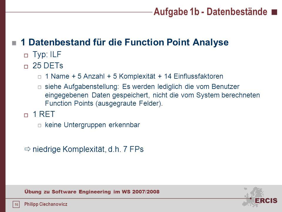 15 Übung zu Software Engineering im WS 2007/2008 Philipp Ciechanowicz Aufgabe 1b b)Schätzen Sie anhand der GUI-Komponenten der Anwendung und des von I