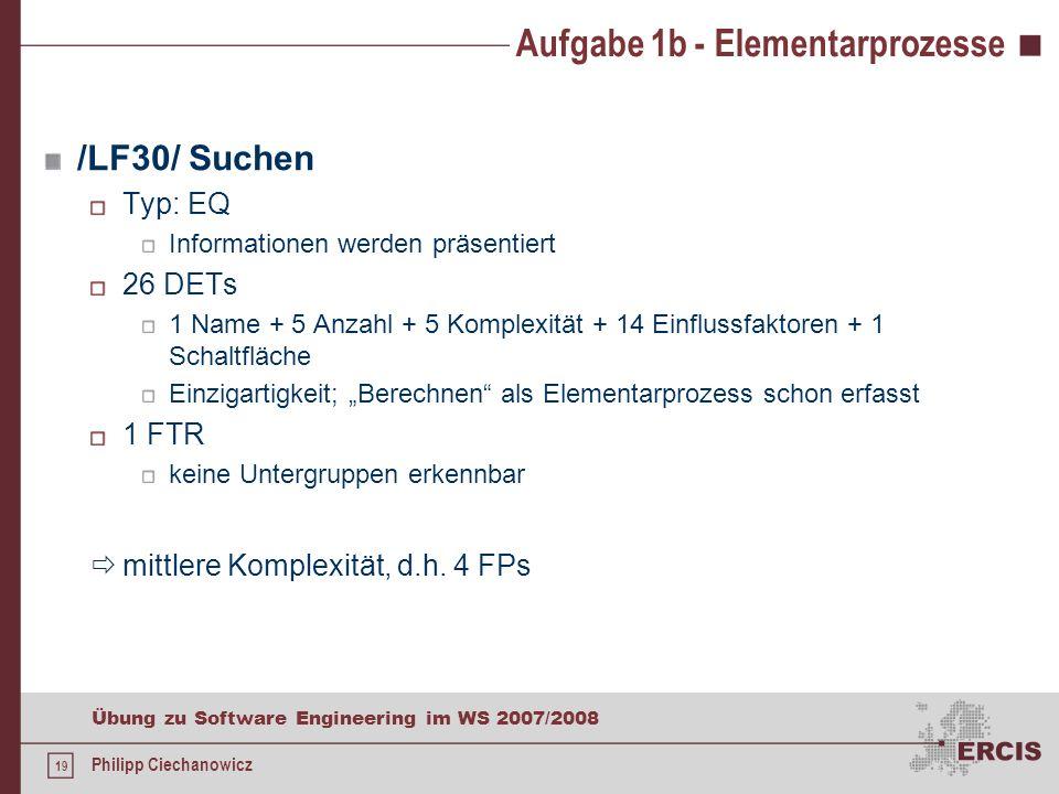 18 Übung zu Software Engineering im WS 2007/2008 Philipp Ciechanowicz Aufgabe 1b - Elementarprozesse /LF20/ Speichern Typ: EI ILF wird gepflegt 26 DET