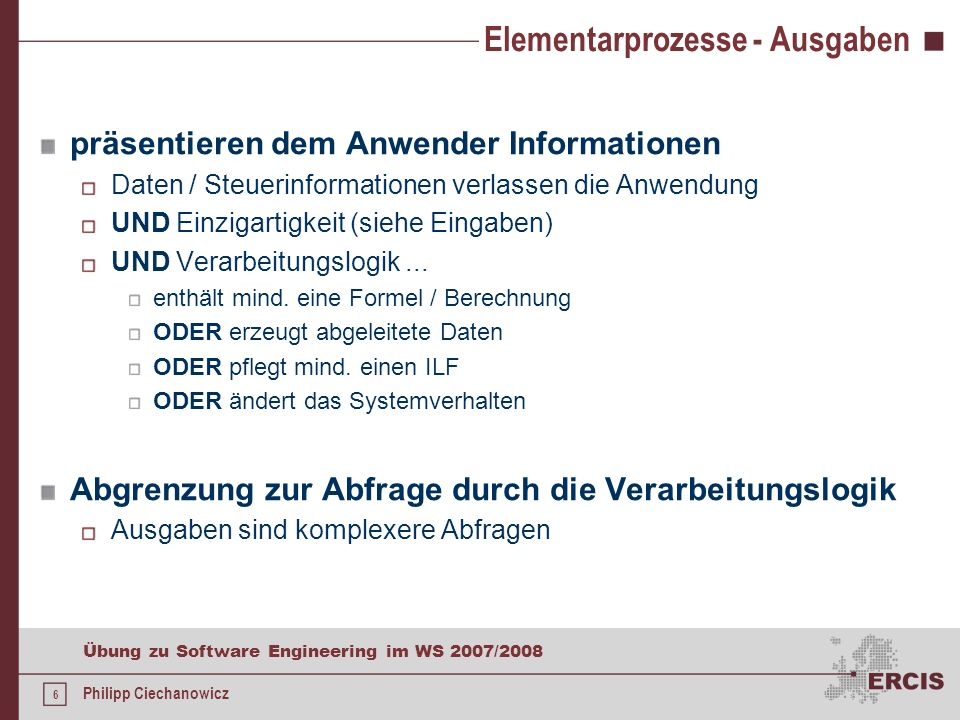 5 Übung zu Software Engineering im WS 2007/2008 Philipp Ciechanowicz Elementarprozesse - Eingaben pflegen einen ILF oder ändern das Systemverhalten Da