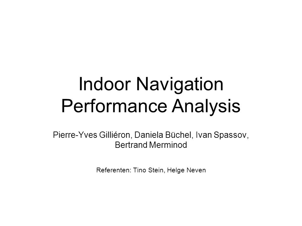 Indoor Navigation Performance Analysis Pierre-Yves Gilliéron, Daniela Büchel, Ivan Spassov, Bertrand Merminod Referenten: Tino Stein, Helge Neven