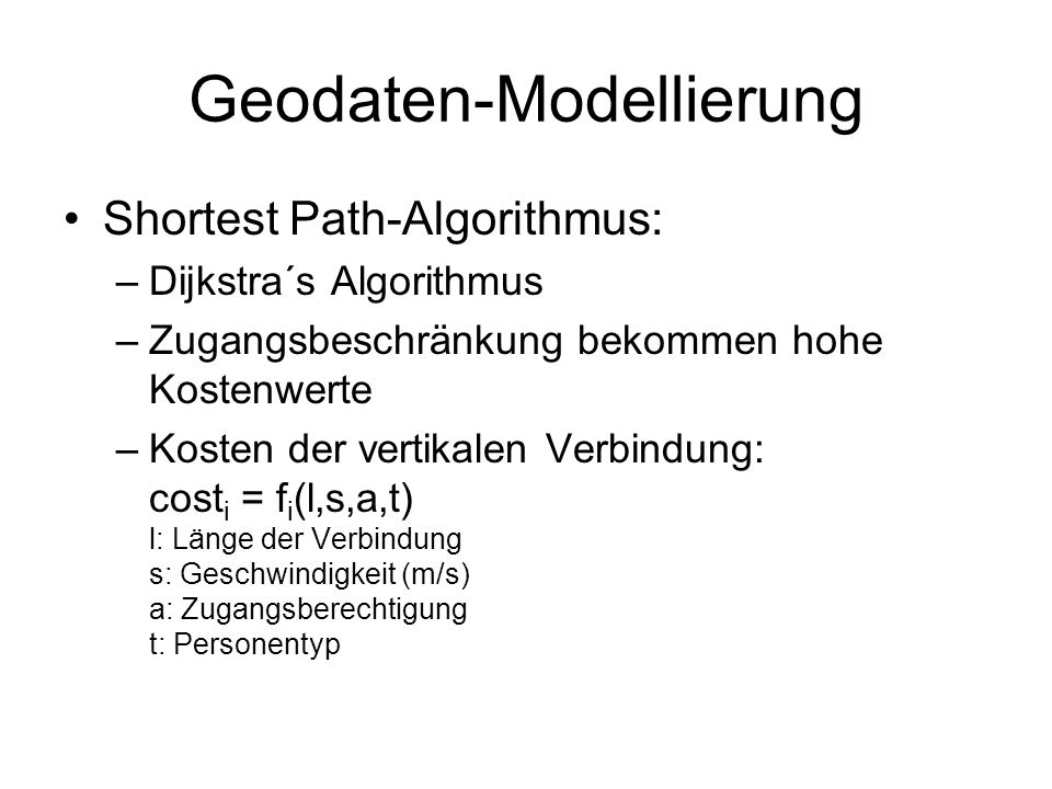 Geodaten-Modellierung Shortest Path-Algorithmus: –Dijkstra´s Algorithmus –Zugangsbeschränkung bekommen hohe Kostenwerte –Kosten der vertikalen Verbindung: cost i = f i (l,s,a,t) l: Länge der Verbindung s: Geschwindigkeit (m/s) a: Zugangsberechtigung t: Personentyp