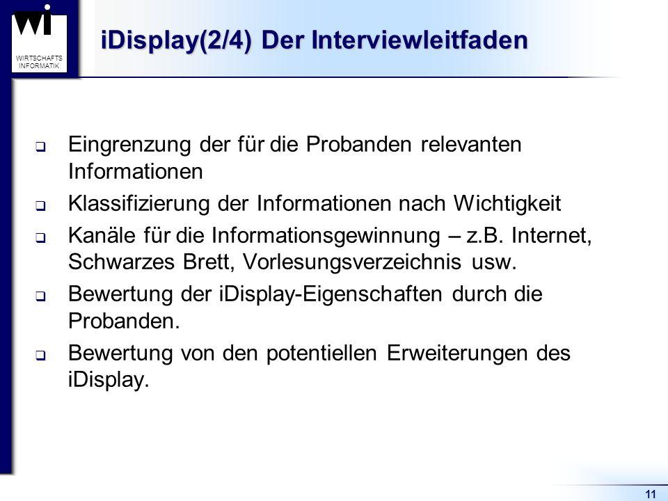 11 WIRTSCHAFTS INFORMATIK iDisplay(2/4) Der Interviewleitfaden Eingrenzung der für die Probanden relevanten Informationen Klassifizierung der Informat