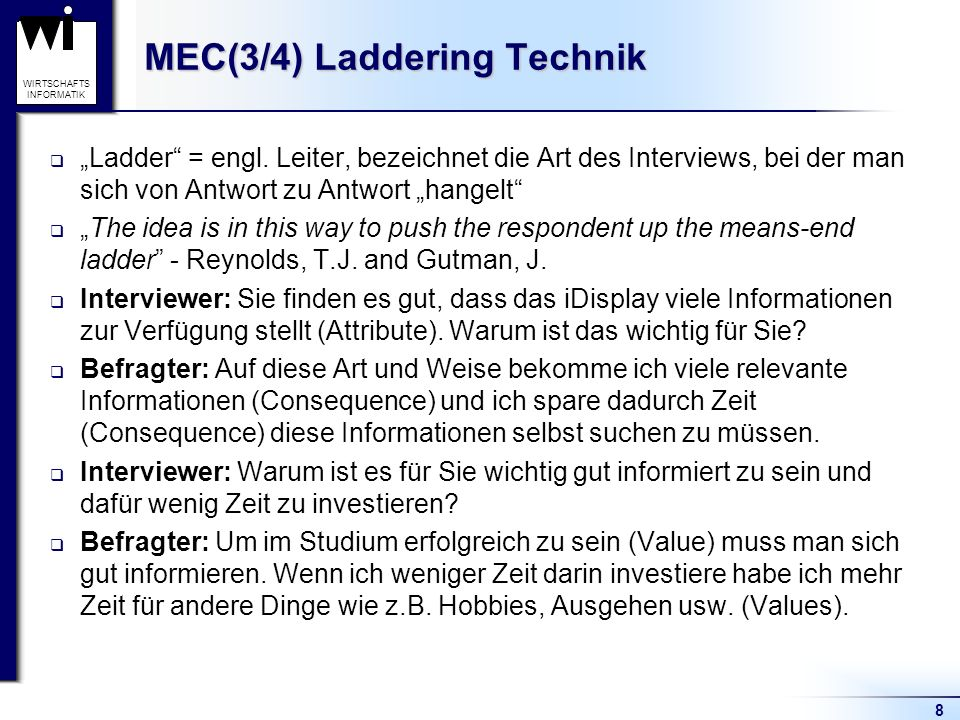 8 WIRTSCHAFTS INFORMATIK MEC(3/4) Laddering Technik Ladder = engl. Leiter, bezeichnet die Art des Interviews, bei der man sich von Antwort zu Antwort