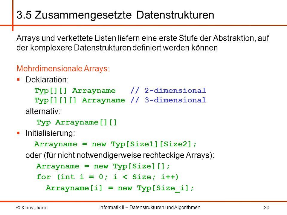 © Xiaoyi Jiang Informatik II – Datenstrukturen und Algorithmen 30 3.5 Zusammengesetzte Datenstrukturen Arrays und verkettete Listen liefern eine erste Stufe der Abstraktion, auf der komplexere Datenstrukturen definiert werden können Mehrdimensionale Arrays: Deklaration: Typ[][] Arrayname // 2-dimensional Typ[][][] Arrayname // 3-dimensional alternativ: Typ Arrayname[][] Initialisierung: Arrayname = new Typ[Size1][Size2]; oder (für nicht notwendigerweise rechteckige Arrays): Arrayname = new Typ[Size][]; for (int i = 0; i < Size; i++) Arrayname[i] = new Typ[Size_i];