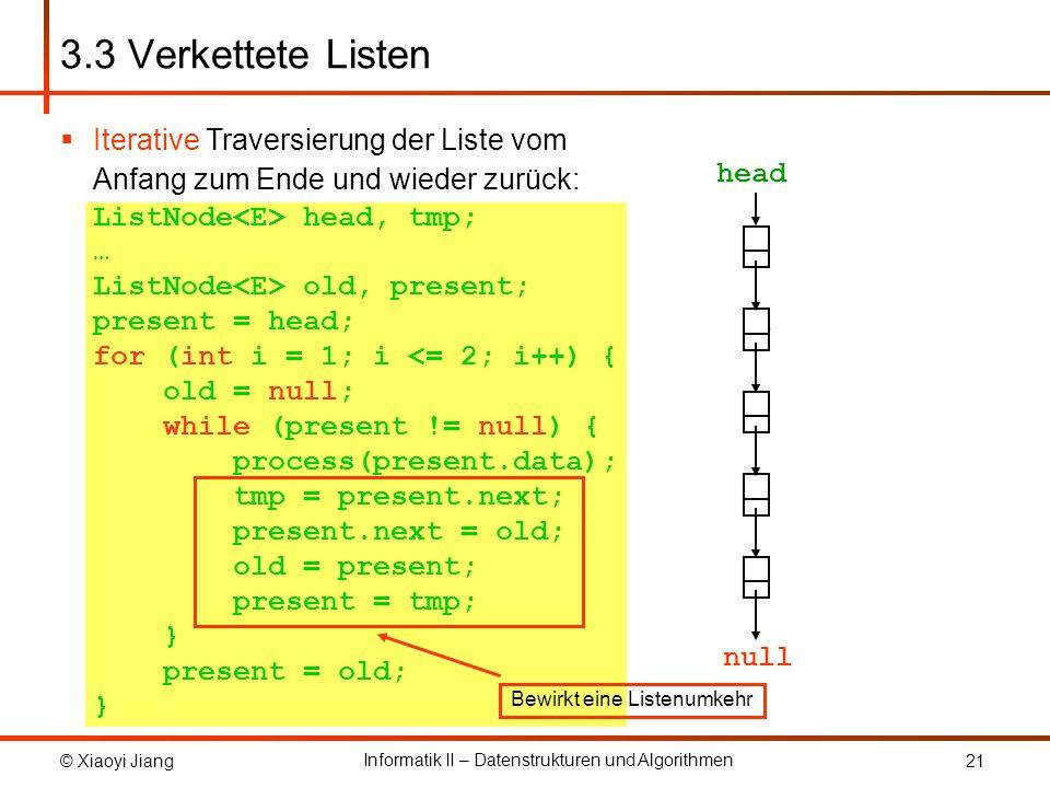 © Xiaoyi Jiang Informatik II – Datenstrukturen und Algorithmen 21 Iterative Traversierung der Liste vom Anfang zum Ende und wieder zurück: ListNode head, tmp; … ListNode old, present; present = head; for (int i = 1; i <= 2; i++) { old = null; while (present != null) { process(present.data); tmp = present.next; present.next = old; old = present; present = tmp; } present = old; } 3.3 Verkettete Listen present old null present old present old present old present old present old present old present old present old present old present old null present head null Bewirkt eine Listenumkehr