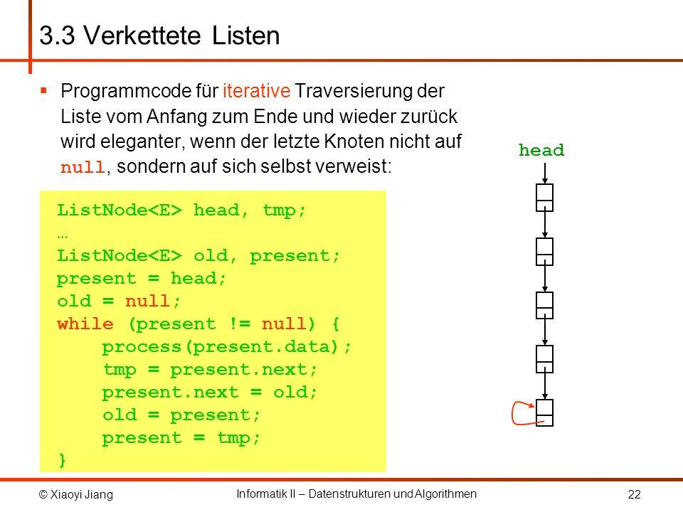 © Xiaoyi Jiang Informatik II – Datenstrukturen und Algorithmen 22 ListNode head, tmp; … ListNode old, present; present = head; old = null; while (present != null) { process(present.data); tmp = present.next; present.next = old; old = present; present = tmp; } 3.3 Verkettete Listen Programmcode für iterative Traversierung der Liste vom Anfang zum Ende und wieder zurück wird eleganter, wenn der letzte Knoten nicht auf null, sondern auf sich selbst verweist: head