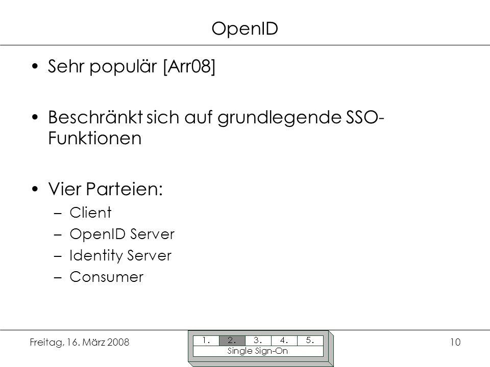 Freitag, 16. März 200810 OpenID Sehr populär [Arr08] Beschränkt sich auf grundlegende SSO- Funktionen Vier Parteien: –Client –OpenID Server –Identity