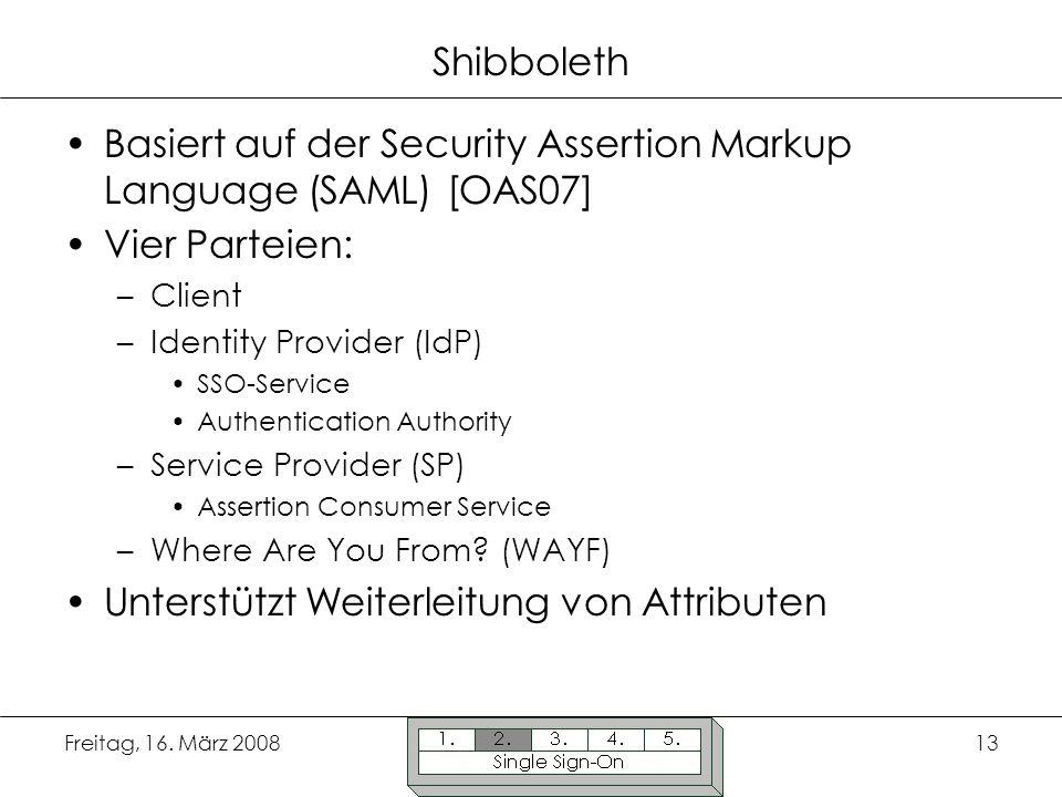 Freitag, 16. März 200813 Shibboleth Basiert auf der Security Assertion Markup Language (SAML) [OAS07] Vier Parteien: –Client –Identity Provider (IdP)