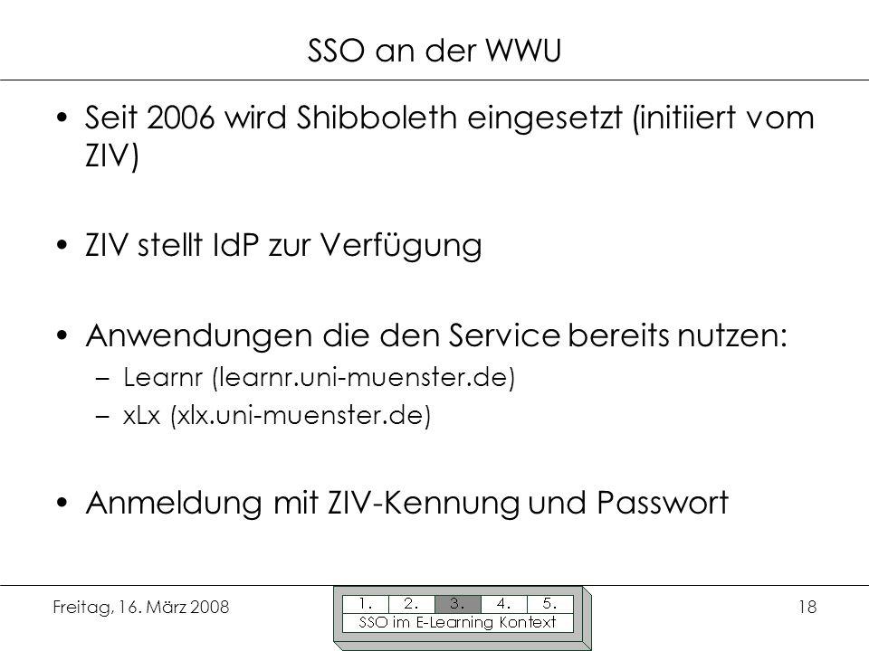 Freitag, 16. März 200818 SSO an der WWU Seit 2006 wird Shibboleth eingesetzt (initiiert vom ZIV) ZIV stellt IdP zur Verfügung Anwendungen die den Serv