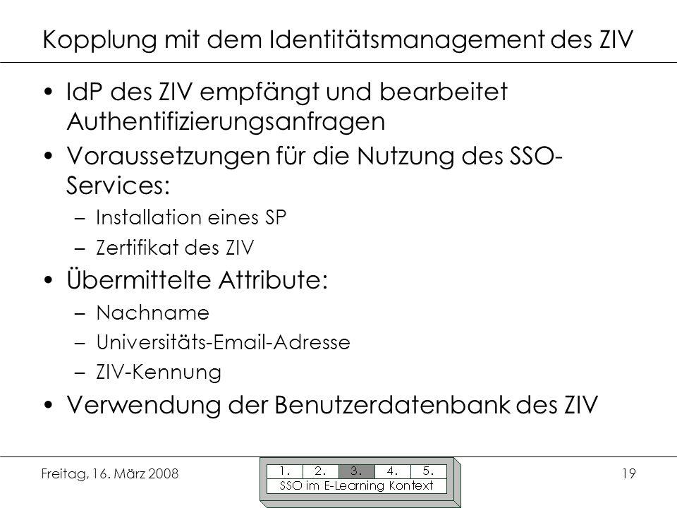 Freitag, 16. März 200819 Kopplung mit dem Identitätsmanagement des ZIV IdP des ZIV empfängt und bearbeitet Authentifizierungsanfragen Voraussetzungen