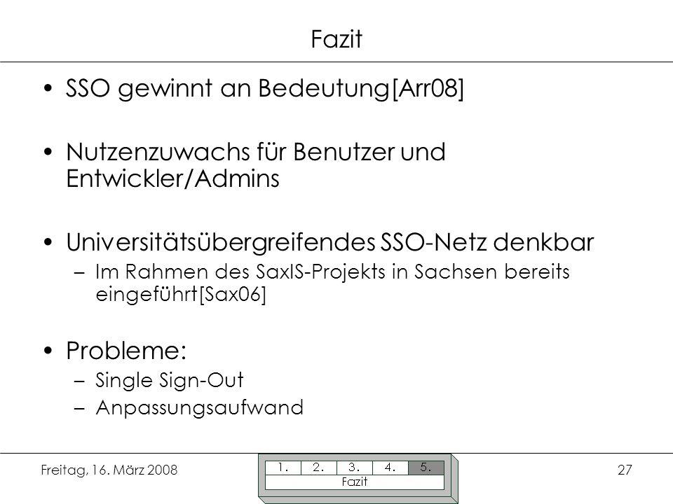 Freitag, 16. März 200827 Fazit SSO gewinnt an Bedeutung[Arr08] Nutzenzuwachs für Benutzer und Entwickler/Admins Universitätsübergreifendes SSO-Netz de