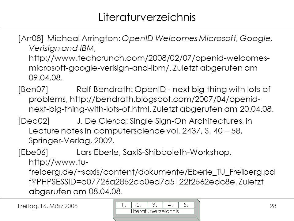 Freitag, 16. März 200828 Literaturverzeichnis [Arr08]Micheal Arrington: OpenID Welcomes Microsoft, Google, Verisign and IBM, http://www.techcrunch.com