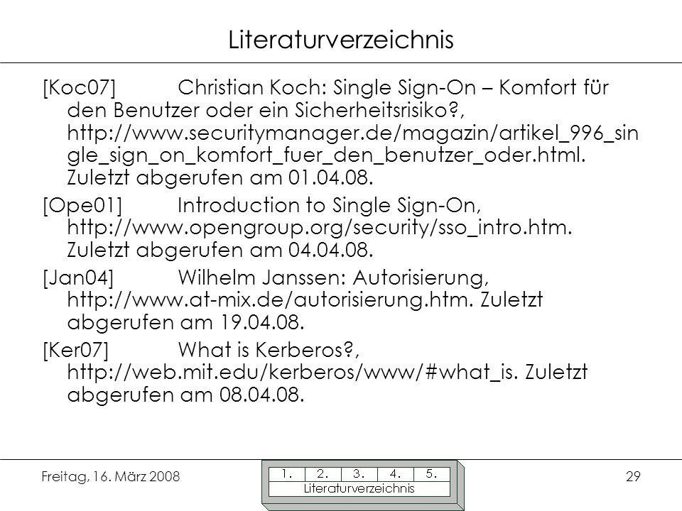 Freitag, 16. März 200829 Literaturverzeichnis [Koc07] Christian Koch: Single Sign-On – Komfort für den Benutzer oder ein Sicherheitsrisiko?, http://ww