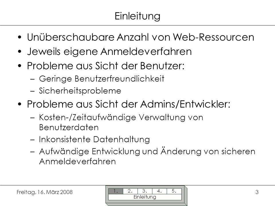 Freitag, 16. März 20083 Einleitung Unüberschaubare Anzahl von Web-Ressourcen Jeweils eigene Anmeldeverfahren Probleme aus Sicht der Benutzer: –Geringe