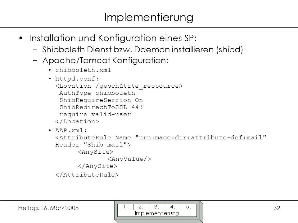 Freitag, 16. März 200832 Implementierung Installation und Konfiguration eines SP: –Shibboleth Dienst bzw. Daemon installieren (shibd) –Apache/Tomcat K