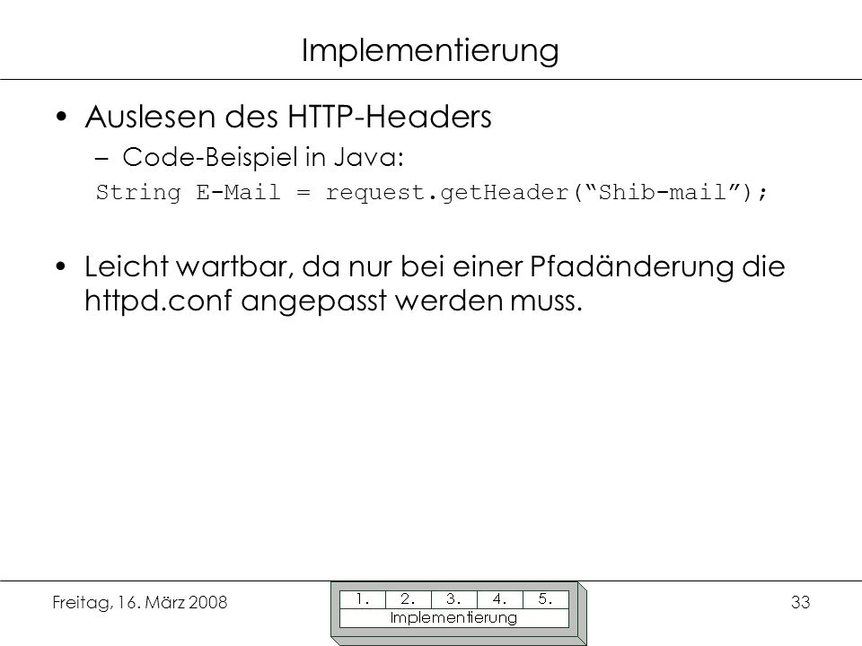 Freitag, 16. März 200833 Implementierung Auslesen des HTTP-Headers –Code-Beispiel in Java: String E-Mail = request.getHeader(Shib-mail); Leicht wartba