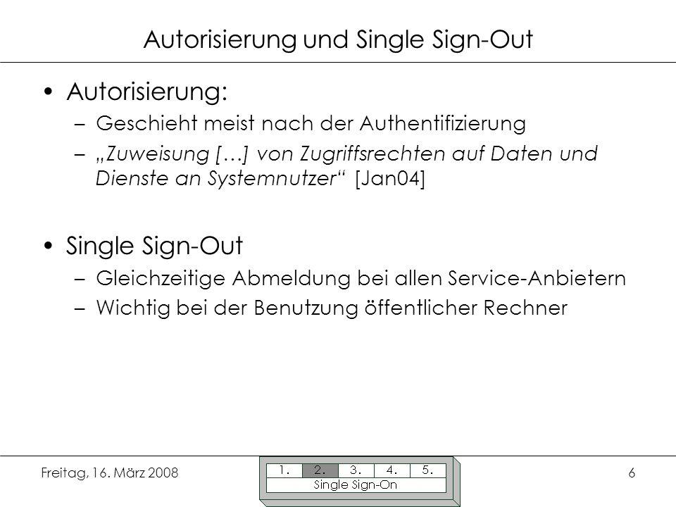 Freitag, 16. März 20086 Autorisierung und Single Sign-Out Autorisierung: –Geschieht meist nach der Authentifizierung –Zuweisung […] von Zugriffsrechte