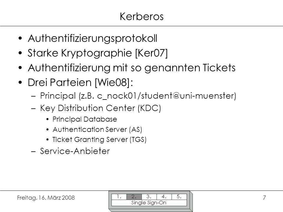 Freitag, 16. März 20087 Kerberos Authentifizierungsprotokoll Starke Kryptographie [Ker07] Authentifizierung mit so genannten Tickets Drei Parteien [Wi