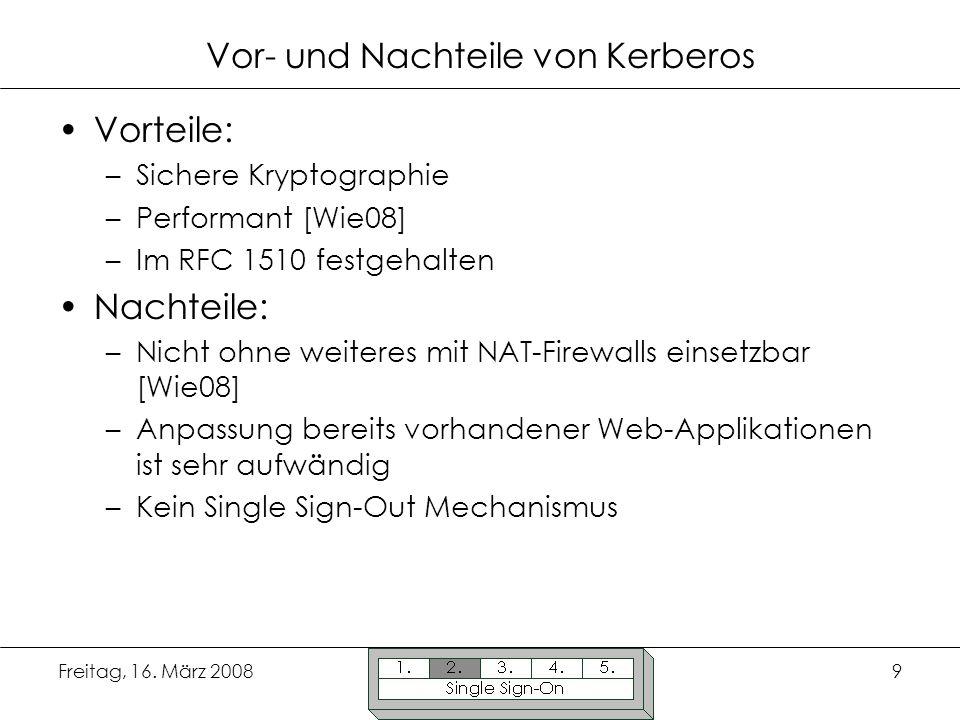 Freitag, 16. März 20089 Vor- und Nachteile von Kerberos Vorteile: –Sichere Kryptographie –Performant [Wie08] –Im RFC 1510 festgehalten Nachteile: –Nic