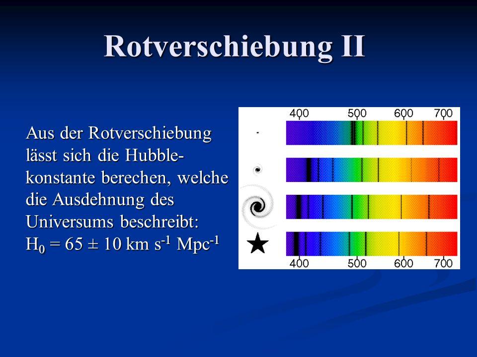 Rotverschiebung II Aus der Rotverschiebung lässt sich die Hubble- konstante berechen, welche die Ausdehnung des Universums beschreibt: H 0 = 65 ± 10 k