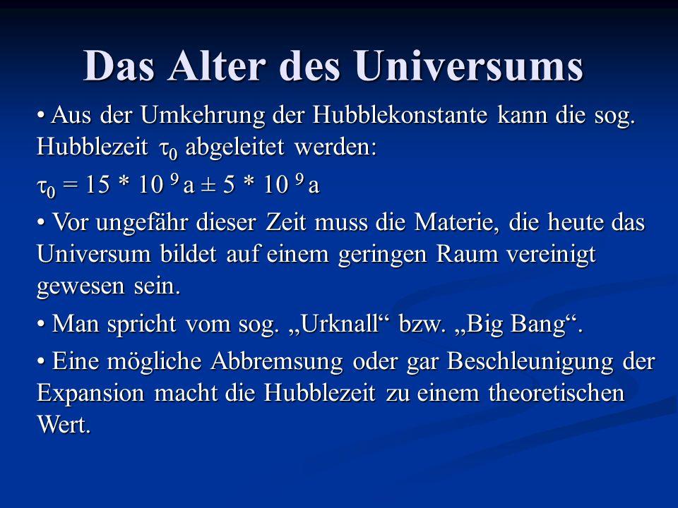 Das Alter des Universums Aus der Umkehrung der Hubblekonstante kann die sog. Hubblezeit abgeleitet werden: Aus der Umkehrung der Hubblekonstante kann