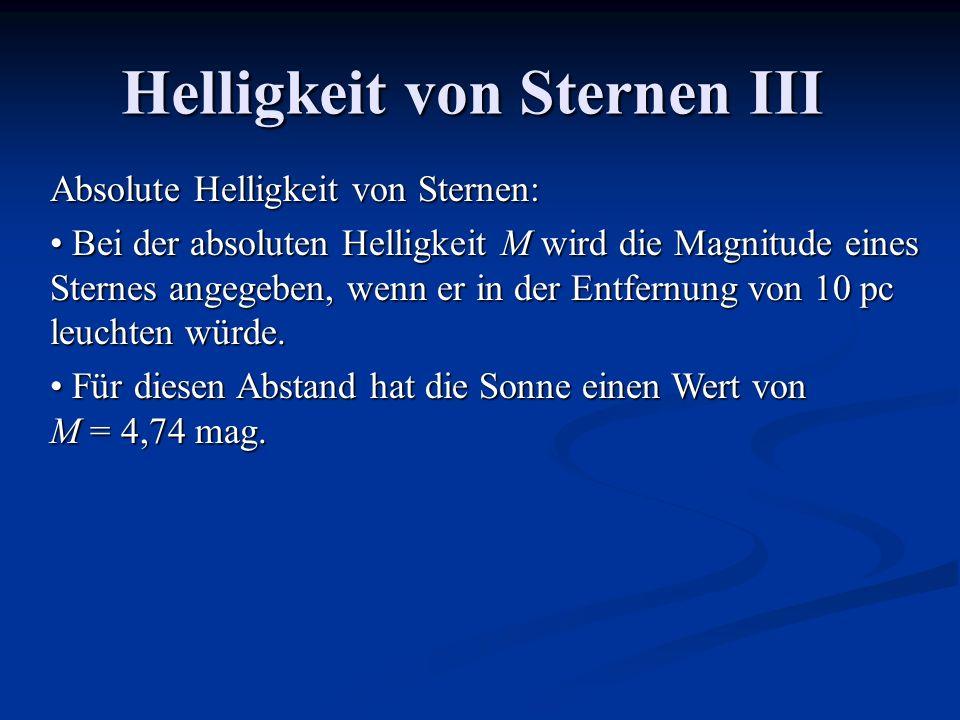 Helligkeit von Sternen III Absolute Helligkeit von Sternen: Bei der absoluten Helligkeit M wird die Magnitude eines Sternes angegeben, wenn er in der