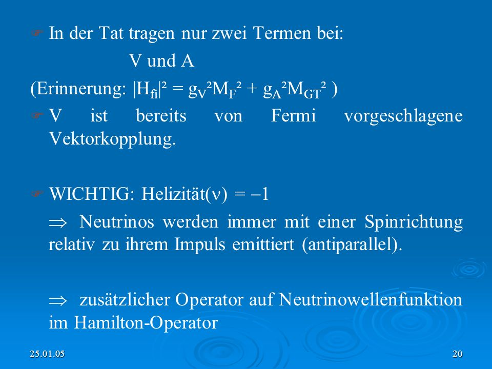 25.01.0520 In der Tat tragen nur zwei Termen bei: V und A (Erinnerung: |H fi |² = g V ²M F ² + g A ²M GT ² ) V ist bereits von Fermi vorgeschlagene Vektorkopplung.