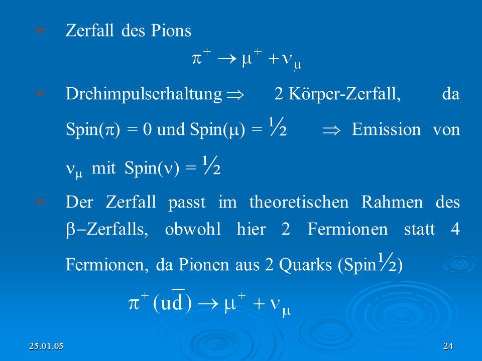 25.01.0524 Zerfall des Pions Drehimpulserhaltung 2 Körper-Zerfall, da Spin( ) = 0 und Spin( ) = ½ Emission von mit Spin( ) = ½ Der Zerfall passt im theoretischen Rahmen des Zerfalls, obwohl hier 2 Fermionen statt 4 Fermionen, da Pionen aus 2 Quarks (Spin ½ )