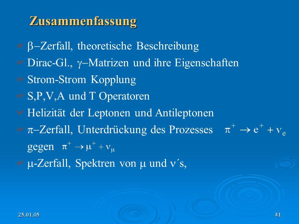 25.01.0541 Zusammenfassung Zerfall, theoretische Beschreibung Dirac-Gl., Matrizen und ihre Eigenschaften Strom-Strom Kopplung S,P,V,A und T Operatoren Helizität der Leptonen und Antileptonen Zerfall, Unterdrückung des Prozesses gegen -Zerfall, Spektren von und ´s,