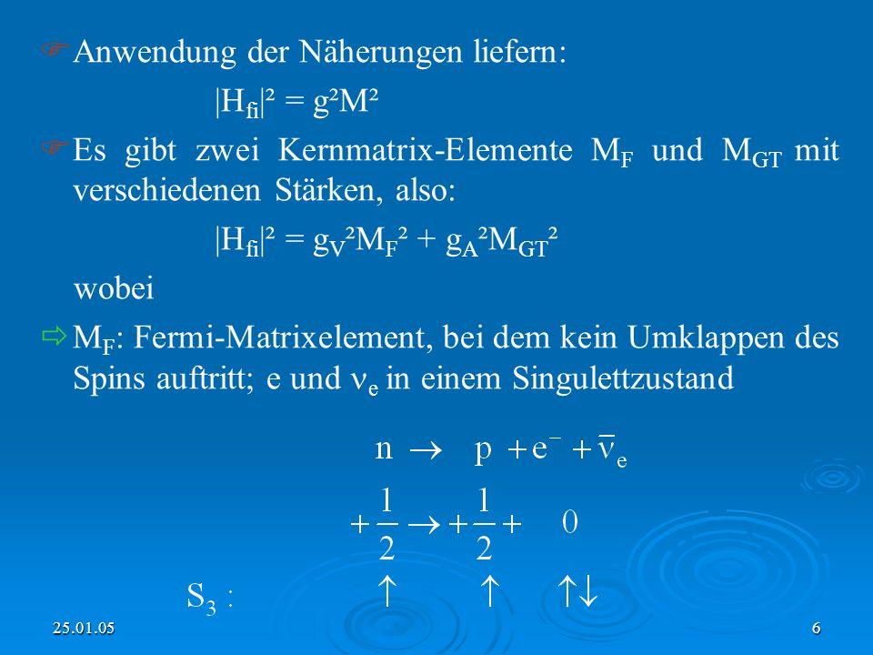 25.01.056 Anwendung der Näherungen liefern: |H fi |² = g²M² Es gibt zwei Kernmatrix-Elemente M F und M GT mit verschiedenen Stärken, also: |H fi |² = g V ²M F ² + g A ²M GT ² wobei M F : Fermi-Matrixelement, bei dem kein Umklappen des Spins auftritt; e und e in einem Singulettzustand