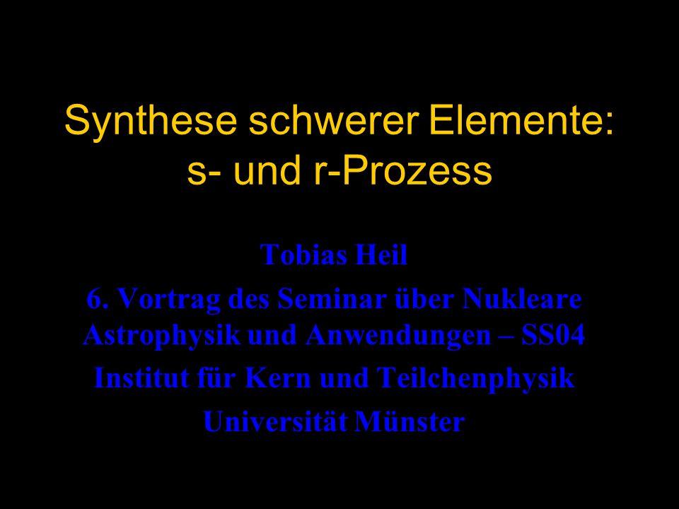 Synthese schwerer Elemente: s- und r-Prozess Tobias Heil 6. Vortrag des Seminar über Nukleare Astrophysik und Anwendungen – SS04 Institut für Kern und