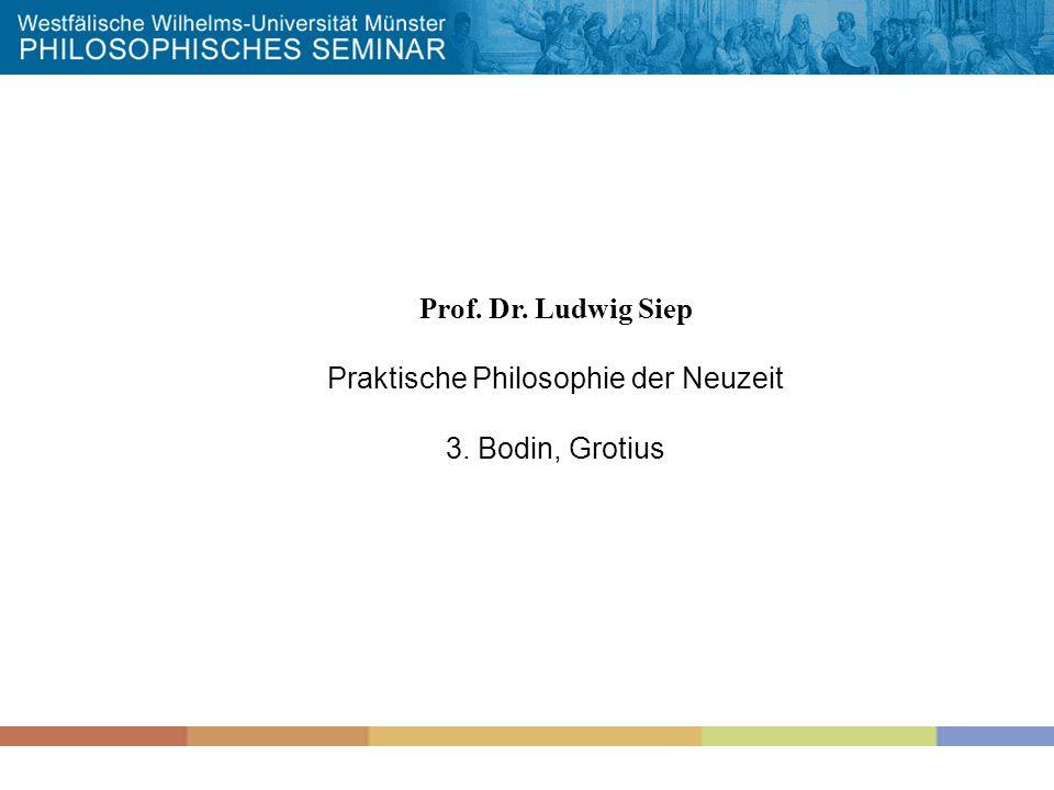 Prof. Dr. Ludwig Siep Praktische Philosophie der Neuzeit 3. Bodin, Grotius