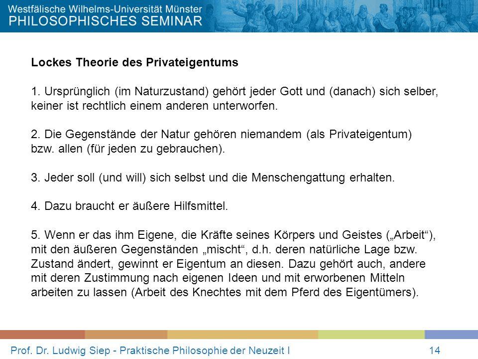 Prof. Dr. Ludwig Siep - Praktische Philosophie der Neuzeit I14 Lockes Theorie des Privateigentums 1. Ursprünglich (im Naturzustand) gehört jeder Gott