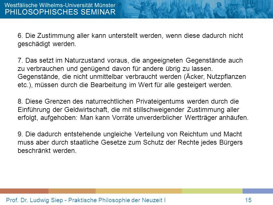 Prof. Dr. Ludwig Siep - Praktische Philosophie der Neuzeit I15 6. Die Zustimmung aller kann unterstellt werden, wenn diese dadurch nicht geschädigt we