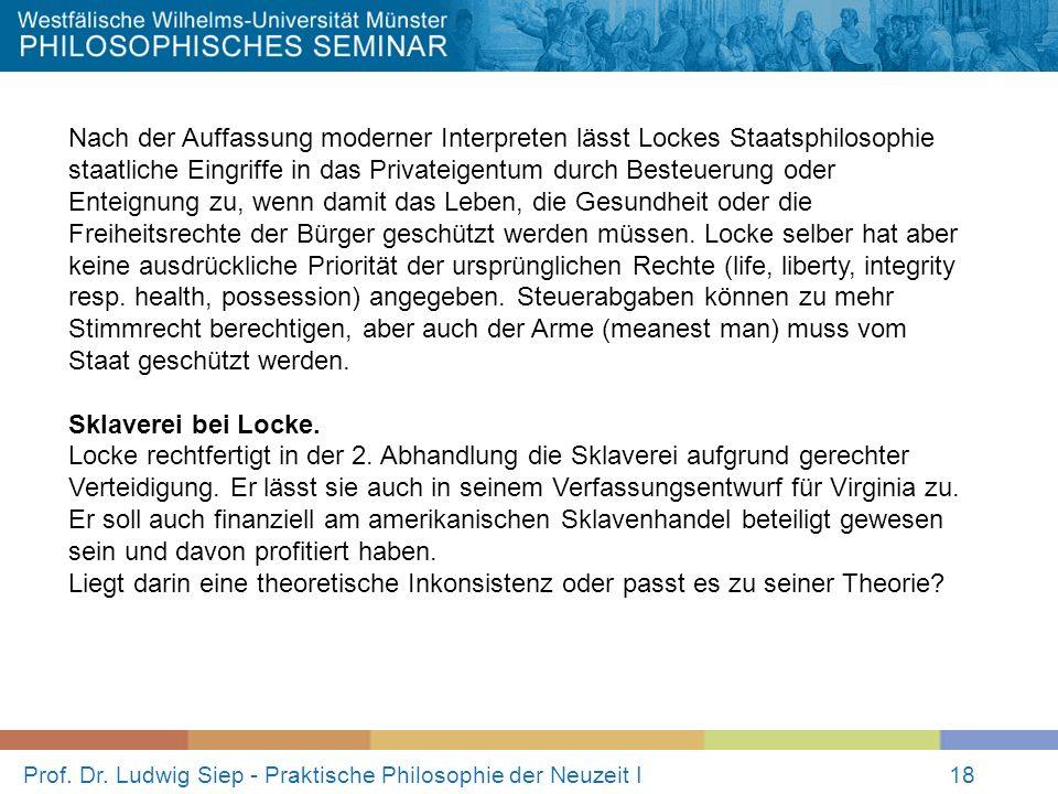 Prof. Dr. Ludwig Siep - Praktische Philosophie der Neuzeit I18 Nach der Auffassung moderner Interpreten lässt Lockes Staatsphilosophie staatliche Eing