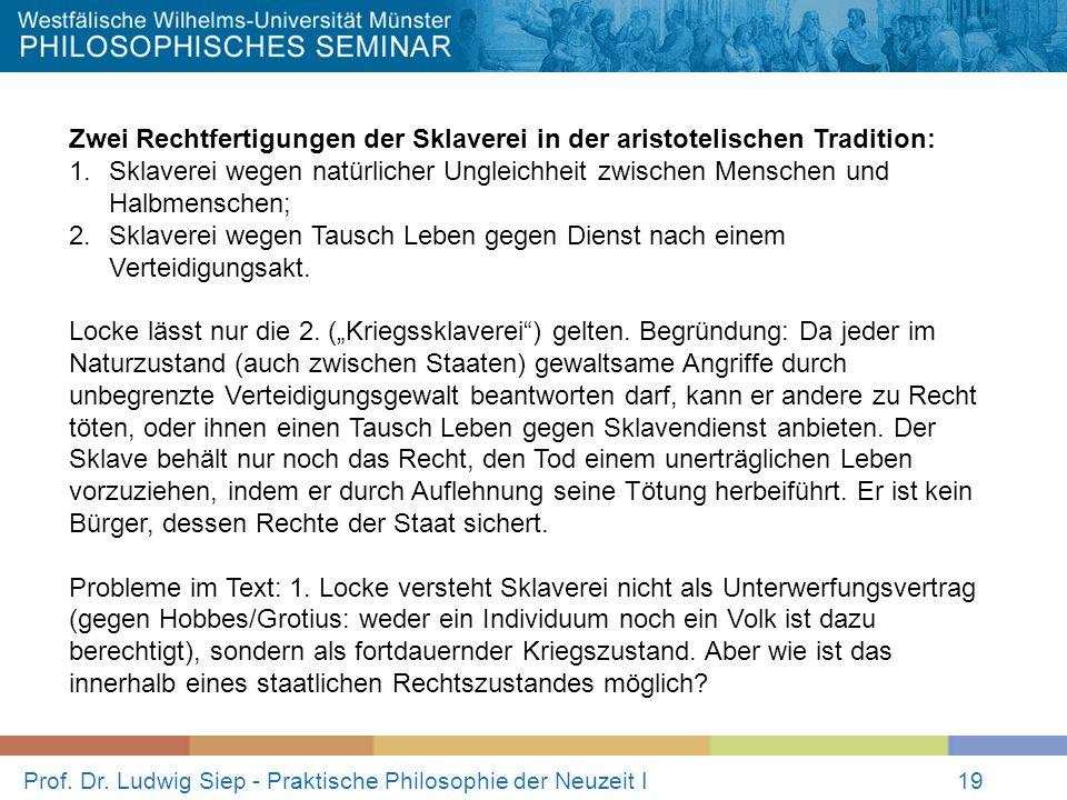 Prof. Dr. Ludwig Siep - Praktische Philosophie der Neuzeit I19 Zwei Rechtfertigungen der Sklaverei in der aristotelischen Tradition: 1.Sklaverei wegen