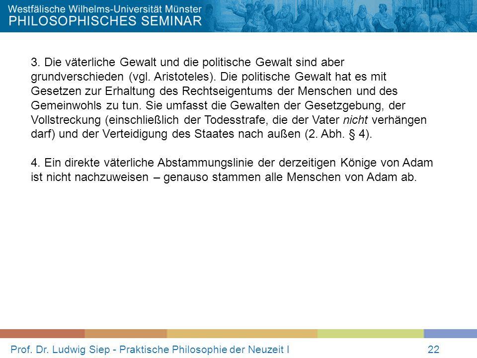 Prof. Dr. Ludwig Siep - Praktische Philosophie der Neuzeit I22 3. Die väterliche Gewalt und die politische Gewalt sind aber grundverschieden (vgl. Ari