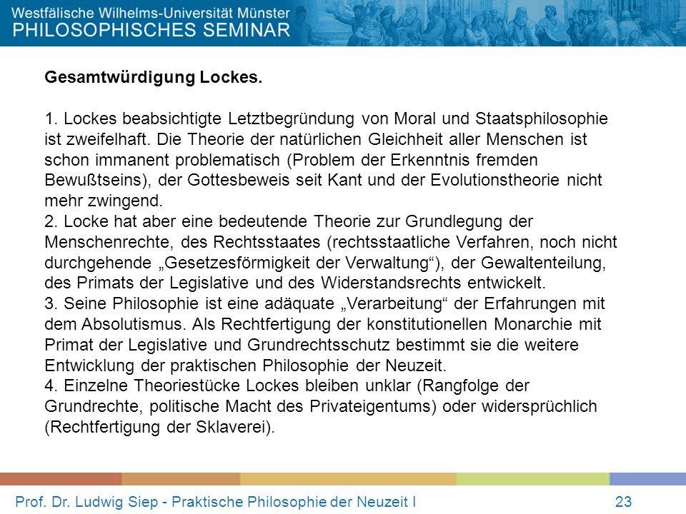 Prof. Dr. Ludwig Siep - Praktische Philosophie der Neuzeit I23 Gesamtwürdigung Lockes. 1. Lockes beabsichtigte Letztbegründung von Moral und Staatsphi