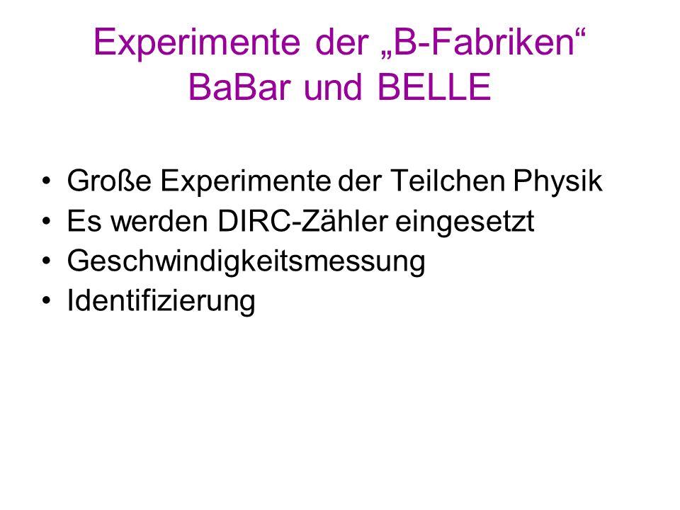 Experimente der B-Fabriken BaBar und BELLE Große Experimente der Teilchen Physik Es werden DIRC-Zähler eingesetzt Geschwindigkeitsmessung Identifizier