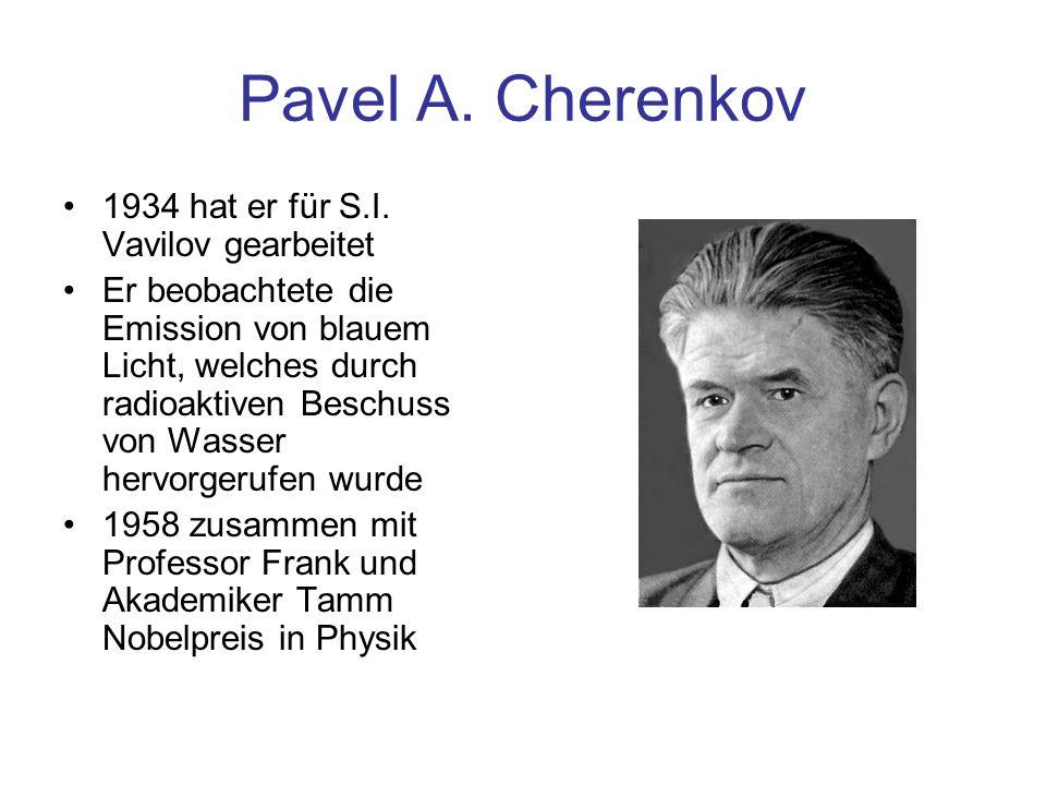 Pavel A. Cherenkov 1934 hat er für S.I. Vavilov gearbeitet Er beobachtete die Emission von blauem Licht, welches durch radioaktiven Beschuss von Wasse
